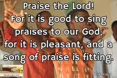 Psalm 147:1 / Praise the Lord! For it is good to sing praises to our God; for it is pleasant, and a ...