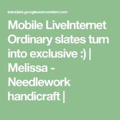 Mobile LiveInternet Ordinary slates turn into exclusive :)   Melissa - Needlework handicraft  