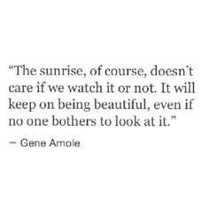 The sunrise, of course, doesn't care if we watch it or not. It will keep on being beautiful, even if no one bothers to look at it // Gene Amoie << this is a very cute quote Angst Quotes, Motivacional Quotes, Great Quotes, Words Quotes, Wise Words, Quotes To Live By, Inspirational Quotes, Sayings, Qoutes
