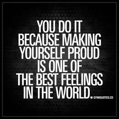 """You do it because making yourself proud is one of the best feelings in the world."" You train hard and you go through all that hard work and pain because you know how good you´ll feel when you accomplish your dreams. You know that being proud of yourself"