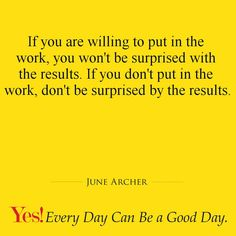 If you are willing to put in the work you won't be surprised with the results. If you don't put in the work, don't be surprised by the results.  #TodaysKeysToSuccess #YesEverydayCanBeAGoodDay #JuneArcher #WordsOfWisdom #MotivationalQuotes #Inspiration #Motivation #Words
