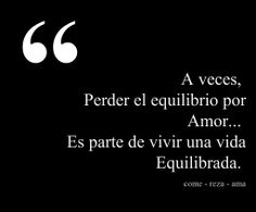 #dia a día, a veces perder el equilibrio por amor... Es parte de vivir una vida equilibrada Eat Pray Love Quotes, Love Life Quotes, Deep Words, True Words, Motivational Phrases, Inspirational Quotes, Come Reza Ama, Movie Quotes, Funny Quotes