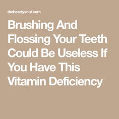 Brushing And Flossing Your Teeth Could Be Useless If You Have This Vitamin Deficiency