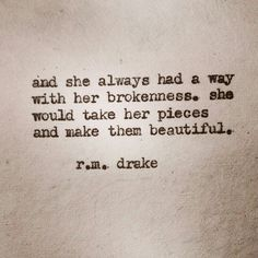 And she always had a way with her brokenness. She would take her pieces and make them beautiful. ♡ r.m. drake