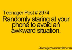 Randomly staring at your phone to avoid an awkward situation.