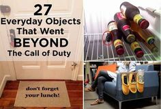 27 Everyday Objects That Went Beyond The Call Of Duty. These are actually pretty smart. Except the last one, yuck.