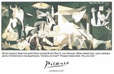 """While living in Nazi-occupied Paris during World War II, one German officer asked him, upon seeing a photo of Guernica in his apartment, """"Did you do that?"""" Picasso responded, """"No, you did."""""""