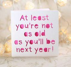 At least you're not as old as you'll be next year, silly birthday, happy birthday card, gay birthday Bday Cards, Funny Birthday Cards, Diy Birthday, Birthday Greetings, Birthday Wishes, Birthday Quotes, Birthday Cakes, Birthday Ideas, Homemade Birthday