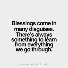 Blessings come in many disguises. There's always something to learn from everything we go through.