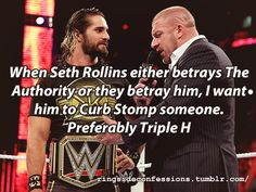 """""""When Seth Rollins either betrays The Authority or they betray him, I want him to Curb Stomp someone. Preferably Triple H"""""""