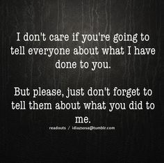 I dont care if you're going to tell everyone about what I have done to you. But please, just dont forget to tell them about what you did to me.