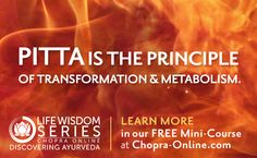 Pitta is the principle of transformation and metabolism. Learn more in our FREE Mini-Course at Chopra-Online.com