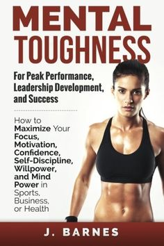 Mental Toughness for Peak Performance, Leadership Development, and Success: How to Maximize Your Focus, Motivation, Confidence, Self-Discipline, Willpower, and Mind Power in Sports, Business or Health by J. Barnes http://www.amazon.com/dp/097689985X/ref=cm_sw_r_pi_dp_M7lbvb121P1EJ