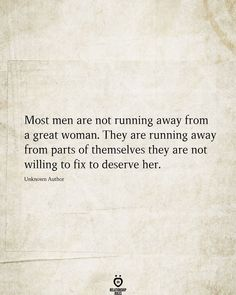 Most men are not running away from a great woman. They are running away from parts of themselves they are not willing to fix to deserve her. Unknown Author # Most men are not running away from a great woman True Quotes, Great Quotes, Quotes To Live By, Motivational Quotes, Inspirational Quotes, Quotes Quotes, Music Quotes, Famous Quotes, True Words