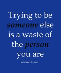 So many people who try to look, be, act, or copy others is a waste of the real person they are. Be YOURSELF! Everyone else is taken...