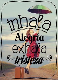 Inhala Alegríaaaaaaaa y exhala la tristeza ;-)