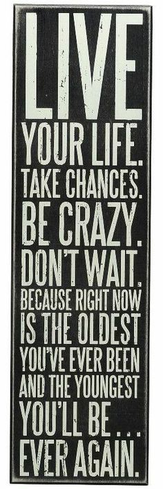 Live Your Life, Take Chances, Be Crazy, Don't Wait, Because Right Now is the Oldest You've Ever Been  the Youngest You'll Ever Be Again!