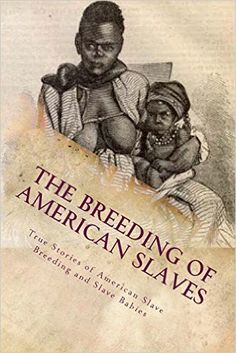 The Breeding of American Slaves: True Stories of American Slave Breeding and…