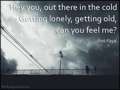 Image from http://emilysquotes.com/wp-content/uploads/2014/10/EmilysQuotes.Com-cold-lonely-alone-old-feelings-sad-amazing-great-inspirational-Pink-Floyd.jpg.