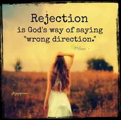 "Rejection is God's way of saying ""wrong direction."" <3 it does seem to be that way, almost as if God were picking you up and placing you back on the track you were meant to be on.. :)"