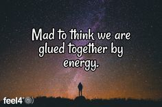 Mad to think we are glued together by energy.