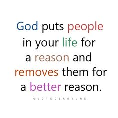God puts people in your life for a reason and removes them for a better reason.