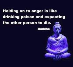 holding on to anger is like drinking poison and expecting the other person to die