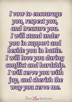 I vow to encourage you, respect you, and treasure you. I will stand under you in support and beside you in battle. I will love you during conflict and hardship. I will serve you with joy, and cherish the way you serve me. Love And Support Quotes, Pure Love Quotes, Romantic Love Quotes, Love Quotes For Boyfriend, Girlfriend Quotes, Boyfriend Goals, Girlfriend Goals, Goal Quotes, Words Quotes