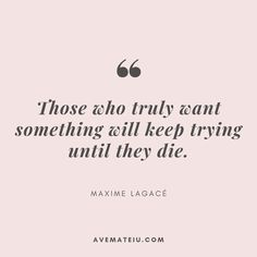 Those who truly want something will keep trying until they die. – Maxime Lagacé Quote 332 Those who truly want something will keep trying until they die. Babe Quotes, Faith Quotes, Happy Quotes, Wisdom Quotes, Words Quotes, Positive Quotes, Quotes To Live By, Motivational Quotes, Inspirational Quotes
