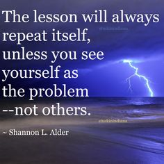 """""""The lesson will always repeat itself, unless you see yourself as the problem--not others."""" ~ Shannon L. Alder #quote"""