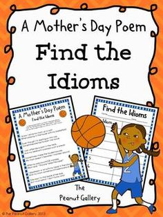 This FREEBIE includes a Mother's Day poem (in both color and black/white) that includes idioms. Students can find the idioms and identify them on the provided chart (also in both color and black/white). An answer key is provided for your convenience.