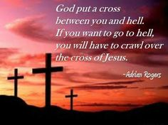 God put a cross between you and hell. If you want to go to hell, you will have to crawl over the cross of Jesus Christ. ~ Adrian Rogers