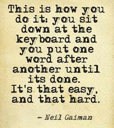 This is how you do it: you sit down at the keyboard and you put one word after another until it's done. It's that easy, and that hard ~Neil Gaiman. #quote #writing