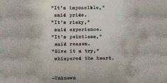 It's impossible, said pride. It's risky, said experience. It's pointless, said reason. Give it a try, whispered the heart. author unknown quote Facebook Imgur Pinterest