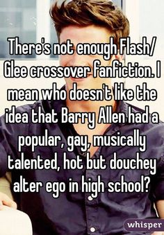 """Someone posted a whisper, which reads """"There's not enough Flash/Glee crossover fanfiction. I mean who doesn't like the idea that Barry Allen had a popular, gay, musically talented, hot but douchey alter ego in high school? Fanfiction Prompts, Fanfiction Ideas, Crossover Fanfiction, Flash Crossover, Flash Funny, Glee Memes, Snowbarry, Dc Tv Shows, In High School"""