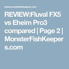 REVIEW:Fluval FX5 vs Eheim Pro3 compared | Page 2 | MonsterFishKeepers.com