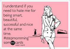 I understand if you need to hate me for being smart, beautiful, successful and nice at the same time. #stepmomming Love to every stepmom.
