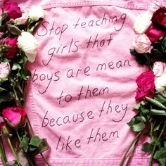stop teaching girls that boys are mean to them because they like them.