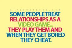 Some people treat relationships as a video game...they play them and when they get bored they cheat. #infidelity