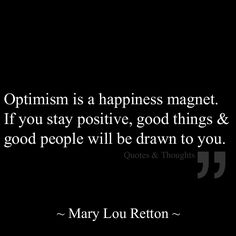 Optimism is a happiness magnet. If you stay positive, good things & good people will be drawn to you.