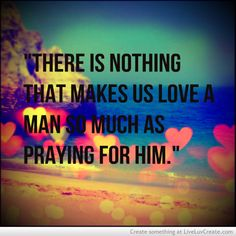 """There is nothing that makes us love a man so much as praying for him."" William Law"