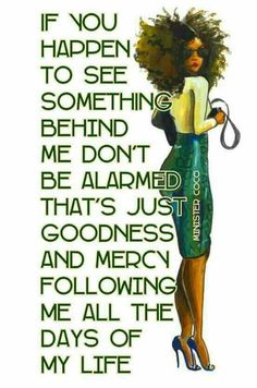 Goodness and mercy follow me.