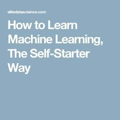 How to Learn Machine Learning, The Self-Starter Way