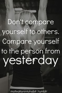 Don't Compare Yourself To Others. Compare Yourself To The Person From Yesterday. #Inspiration #Motivation