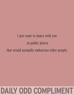 I just want to dance with you in public places that would normally embarrass other people.
