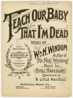 Teach our baby that I'm dead / words by Wm. H. Windom ; music by Still Harcourt. [Teach our baby that I'm dead. [first line of chorus]] ([c1897]) Creepy Victorian shit!