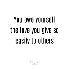 You owe yourself the love you give so easily to others.