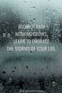 Quotes of the Day Without rain nothing grows, learn to embrace the storms of your life is part of Positive quotes - Quotes of the Day Without rain nothing grows, learn to embrace the storms of your life Quotes Sayings Wisdom Motivation Inspiration Motivacional Quotes, Life Quotes Love, Inspiring Quotes About Life, Quotable Quotes, Great Quotes, Quotes To Live By, Inspirational Quotes, Rain Quotes, Quotes About Rain