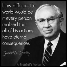 """""""How different this world would be if every person realized that all of his actions have eternal consequences. ... [Let us] recognize that we form each day the stuff of which eternity is made."""" –Gordon B. Hinckley http://facebook.com/242634619088155 #ShareGoodness"""