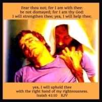 Isaiah 41:10     Fear thou not; for I am with thee: be not dismayed; for I am thy God: I will streng